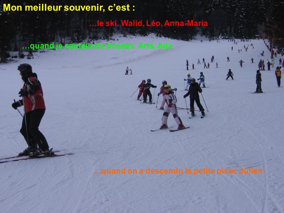 Mon meilleur souvenir, cest : …le ski. Walid, Léo, Anna-Maria …quand je sautais les bosses. Aris, Ada …quand on a descendu la petite piste. Julien