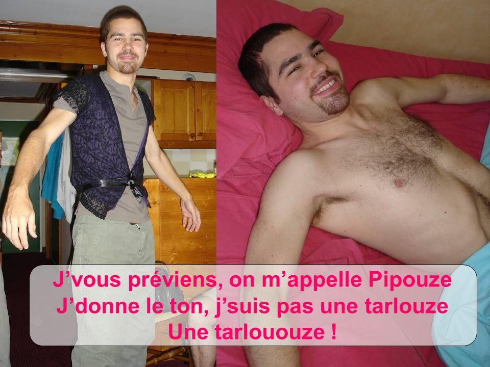 Jvous préviens, on mappelle Pipouze Jdonne le ton, jsuis pas une tarlouze Une tarlououze !