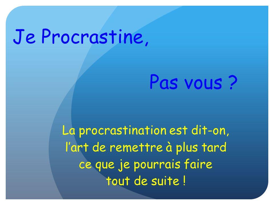 Je Procrastine, Pas vous ? La procrastination est dit-on, lart de remettre à plus tard ce que je pourrais faire tout de suite !