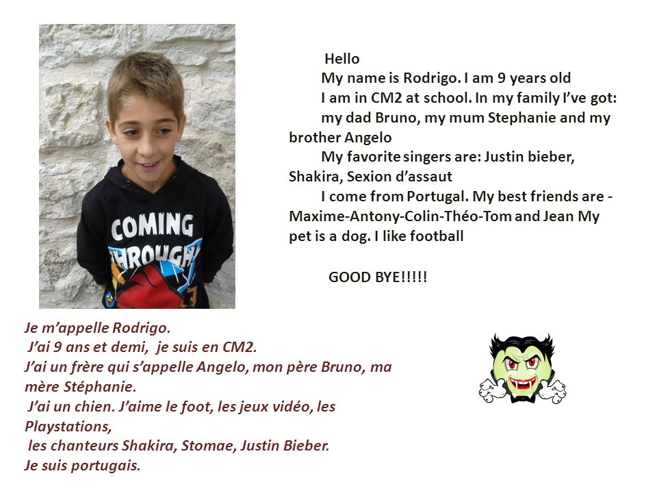 Hello My name is Rodrigo. I am 9 years old I am in CM2 at school. In my family Ive got: my dad Bruno, my mum Stephanie and my brother Angelo My favori