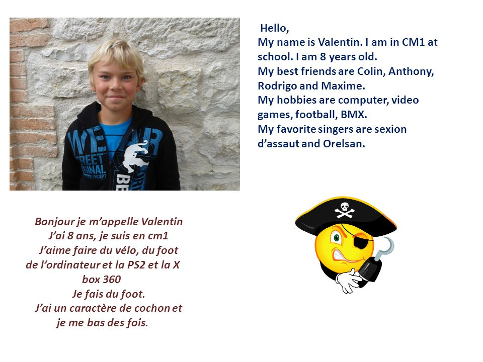 Hello, My name is Valentin. I am in CM1 at school. I am 8 years old. My best friends are Colin, Anthony, Rodrigo and Maxime. My hobbies are computer,