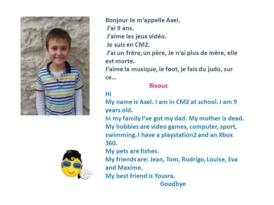 Bonjour Je mappelle Axel. Jai 9 ans. Jaime les jeux vidéo. Je suis en CM2. Jai un frère, un père, Je nai plus de mère, elle est morte. Jaime la musiqu