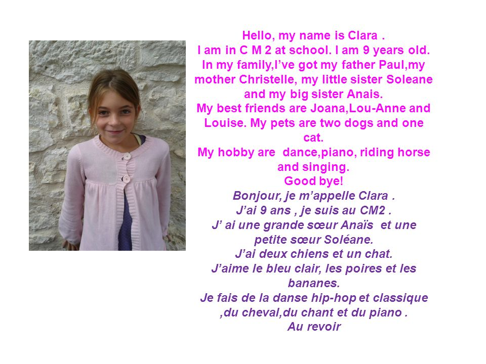 Hello, my name is Clara. I am in C M 2 at school. I am 9 years old. In my family,Ive got my father Paul,my mother Christelle, my little sister Soleane