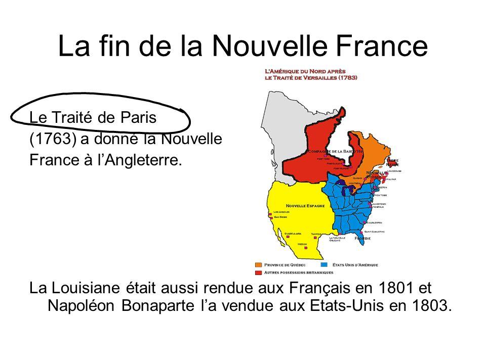La fin de la Nouvelle France Le Traité de Paris (1763) a donné la Nouvelle France à lAngleterre. La Louisiane était aussi rendue aux Français en 1801