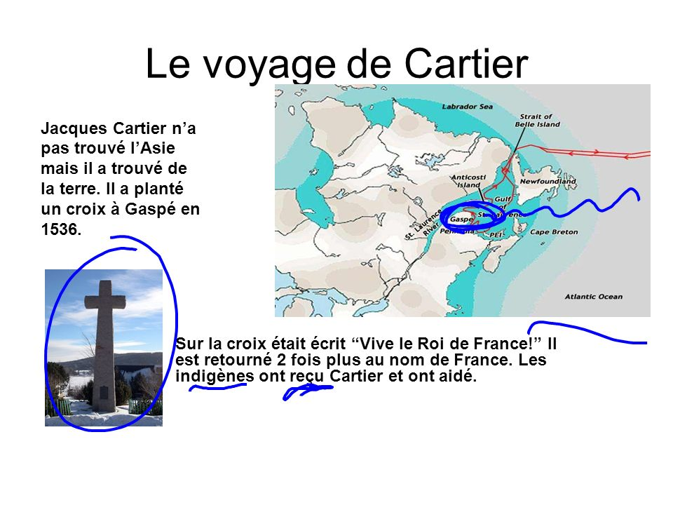 Le voyage de Cartier Jacques Cartier na pas trouvé lAsie mais il a trouvé de la terre. Il a planté un croix à Gaspé en 1536. Sur la croix était écrit