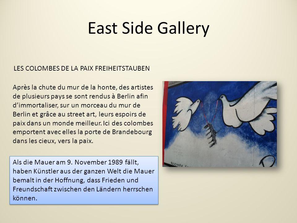 East Side Gallery LES COLOMBES DE LA PAIX FREIHEITSTAUBEN Après la chute du mur de la honte, des artistes de plusieurs pays se sont rendus à Berlin afin dimmortaliser, sur un morceau du mur de Berlin et grâce au street art, leurs espoirs de paix dans un monde meilleur.