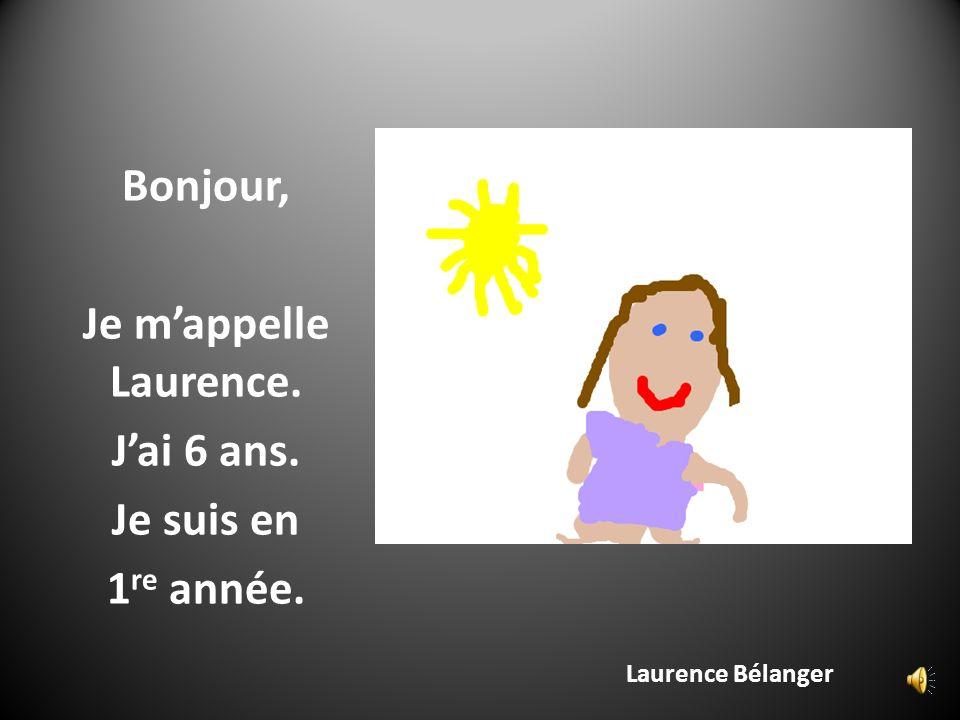 Laurence Bélanger Bonjour, Je mappelle Laurence. Jai 6 ans. Je suis en 1 re année.