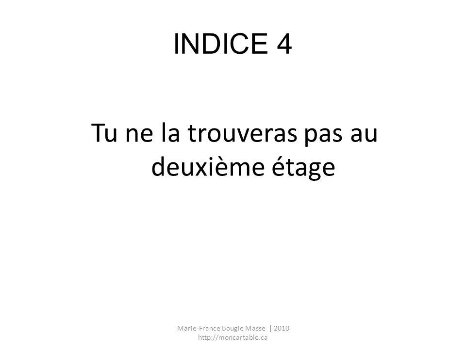 INDICE 4 Tu ne la trouveras pas au deuxième étage Marie-France Bougie Masse | 2010 http://moncartable.ca