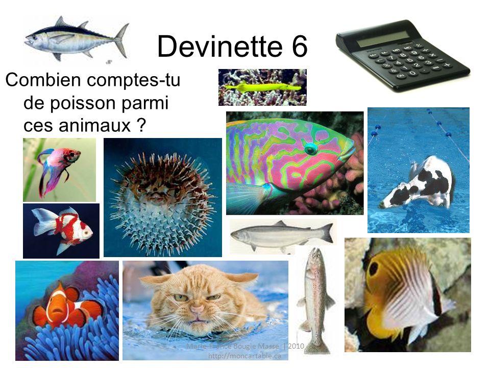 Devinette 6 Combien comptes-tu de poisson parmi ces animaux ? Marie-France Bougie Masse | 2010 http://moncartable.ca