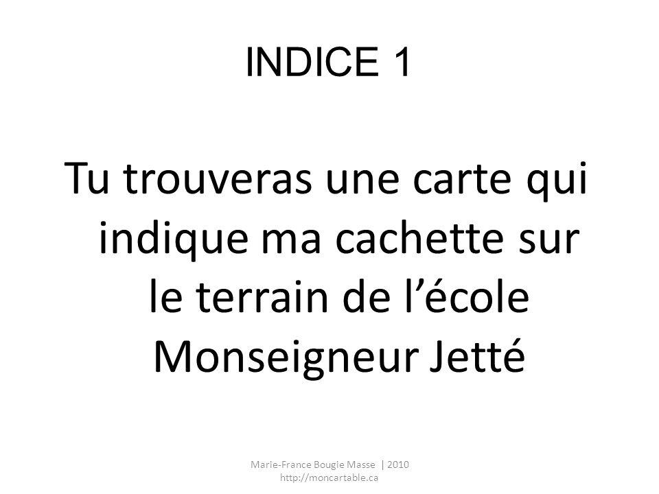 INDICE 1 Tu trouveras une carte qui indique ma cachette sur le terrain de lécole Monseigneur Jetté Marie-France Bougie Masse | 2010 http://moncartable