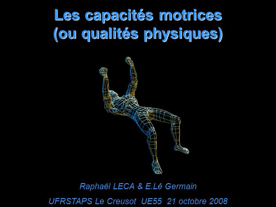 Les capacités motrices (ou qualités physiques) Raphaël LECA & E.Lê Germain UFRSTAPS Le Creusot UE55 21 octobre 2008