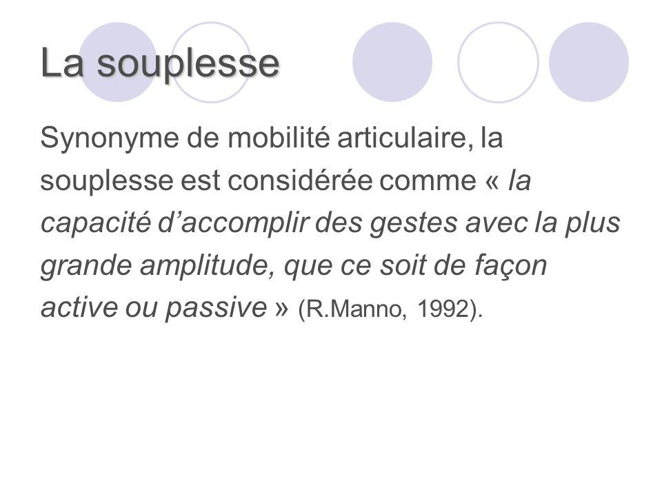 La souplesse Synonyme de mobilité articulaire, la souplesse est considérée comme « la capacité daccomplir des gestes avec la plus grande amplitude, que ce soit de façon active ou passive » (R.Manno, 1992).