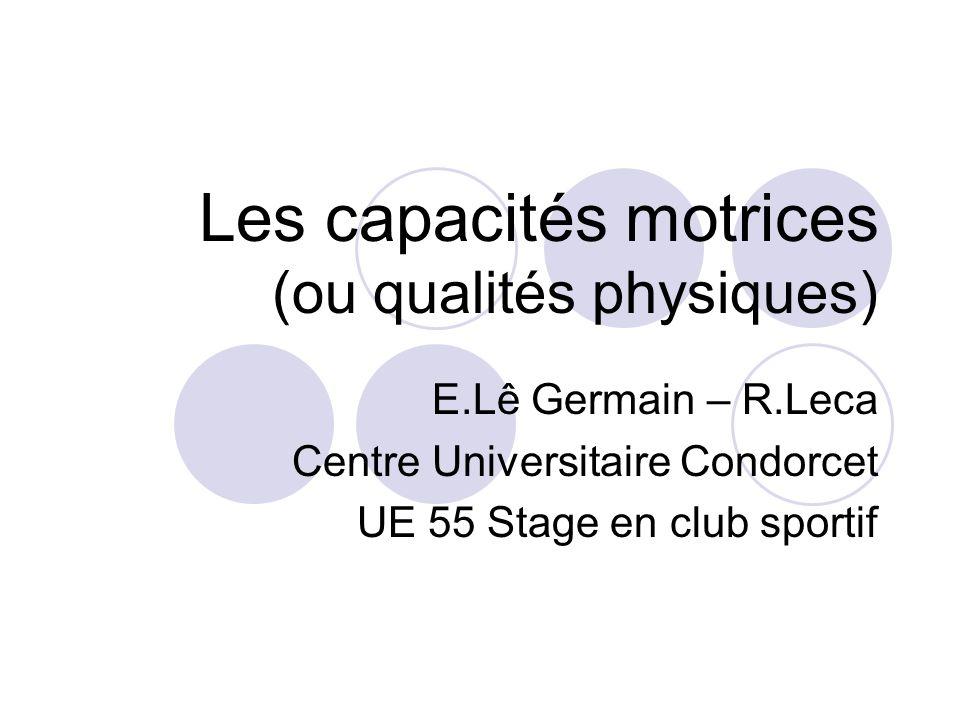 Les capacités motrices (ou qualités physiques) E.Lê Germain – R.Leca Centre Universitaire Condorcet UE 55 Stage en club sportif