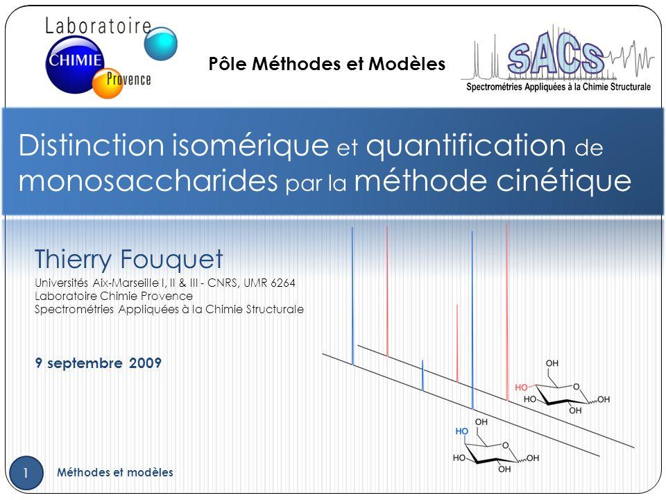 Thierry Fouquet 9 septembre 2009 Distinction isomérique et quantification de monosaccharides par la méthode cinétique 1 Méthodes et modèles Pôle Méthodes et Modèles Universités Aix-Marseille I, II & III - CNRS, UMR 6264 Laboratoire Chimie Provence Spectrométries Appliquées à la Chimie Structurale