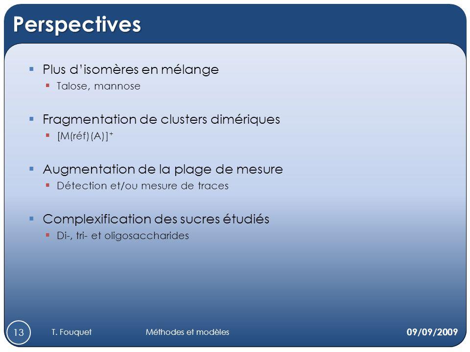 Perspectives Plus disomères en mélange Talose, mannose Fragmentation de clusters dimériques [M(réf)(A)] + Augmentation de la plage de mesure Détection et/ou mesure de traces Complexification des sucres étudiés Di-, tri- et oligosaccharides 09/09/2009 13 T.