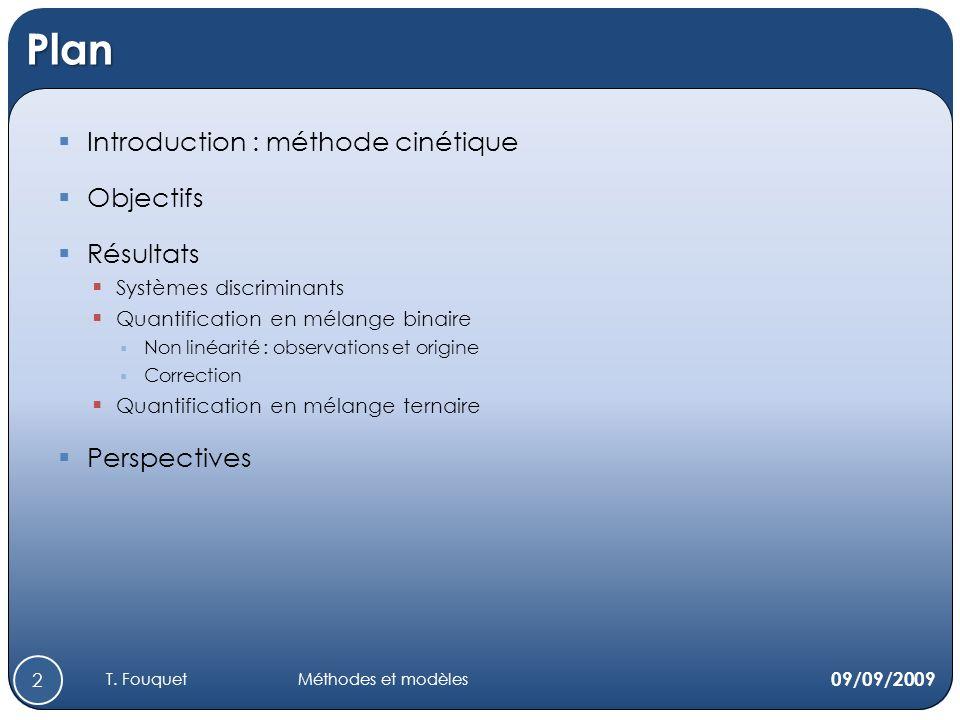 Plan Introduction : méthode cinétique Objectifs Résultats Systèmes discriminants Quantification en mélange binaire Non linéarité : observations et origine Correction Quantification en mélange ternaire Perspectives 09/09/2009 2 T.