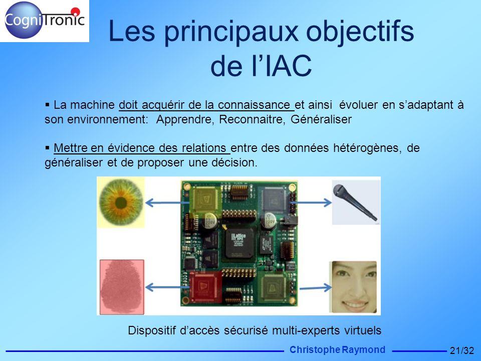 Christophe Raymond 21/32 Les principaux objectifs de lIAC La machine doit acquérir de la connaissance et ainsi évoluer en sadaptant à son environnemen