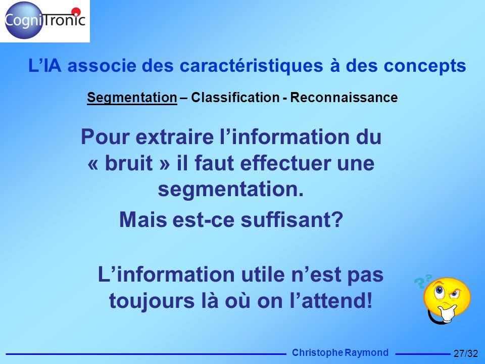 Christophe Raymond 27/32 Pour extraire linformation du « bruit » il faut effectuer une segmentation. Mais est-ce suffisant? LIA associe des caractéris
