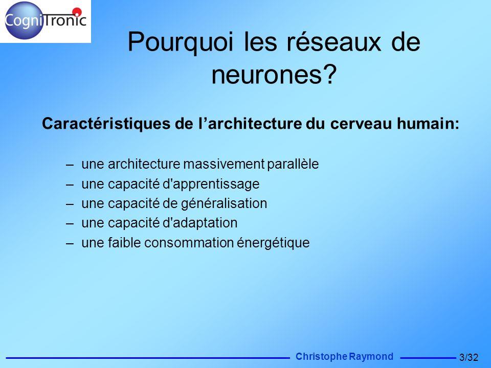 Christophe Raymond 3/32 Pourquoi les réseaux de neurones? Caractéristiques de larchitecture du cerveau humain: –une architecture massivement parallèle