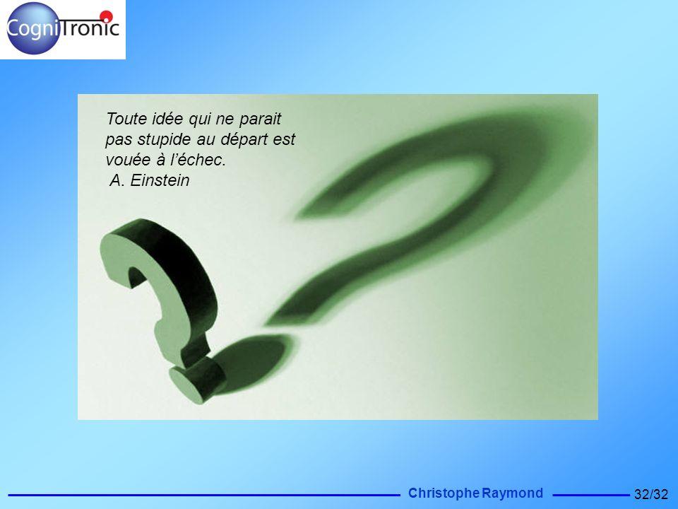 Christophe Raymond 32/32 Toute idée qui ne parait pas stupide au départ est vouée à léchec. A. Einstein