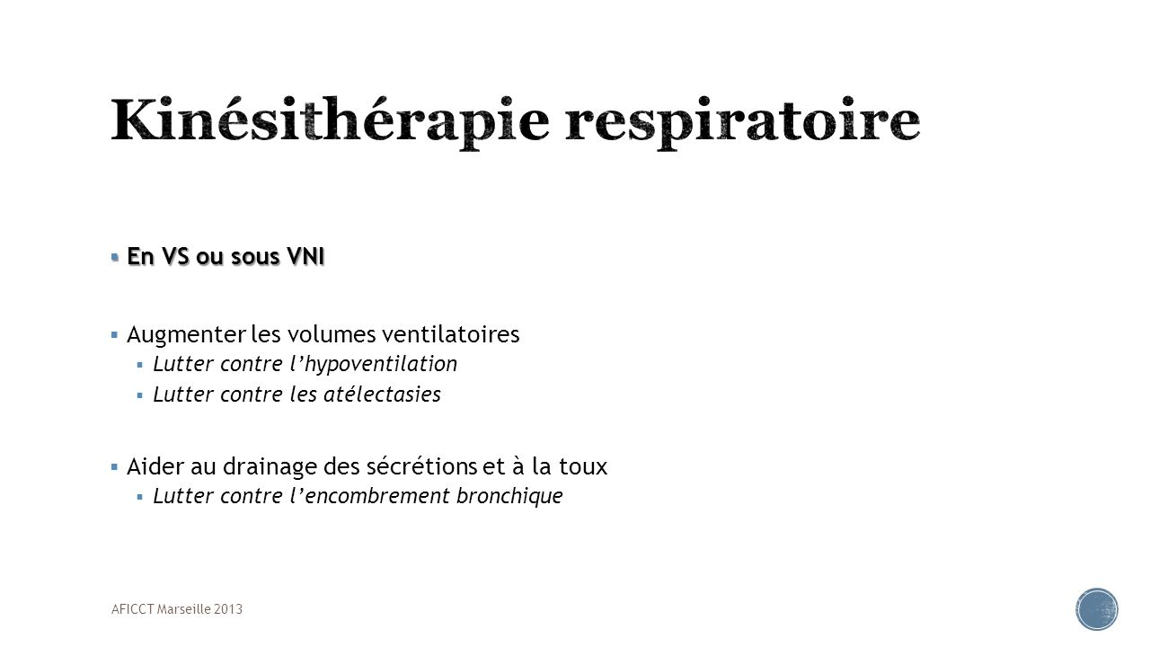 En VS ou sous VNI En VS ou sous VNI Augmenter les volumes ventilatoires Lutter contre lhypoventilation Lutter contre les atélectasies Aider au drainag