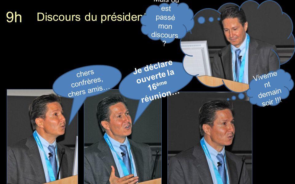 Discours du président 9h chers confrères, chers amis… Je déclare ouverte la 16 ème réunion… Mais où est passé mon discours .