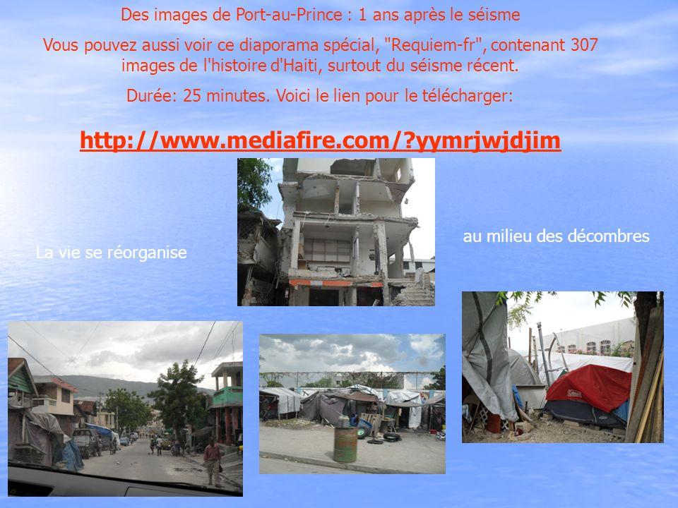 Des images de Port-au-Prince : 1 ans après le séisme Vous pouvez aussi voir ce diaporama spécial, Requiem-fr , contenant 307 images de l histoire d Haiti, surtout du séisme récent.