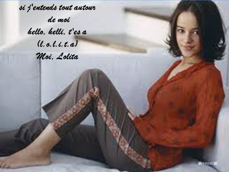 si j'entends tout autour de moi hello, helli, t'es a (l.o.l.i.t.a) Moi, Lolita