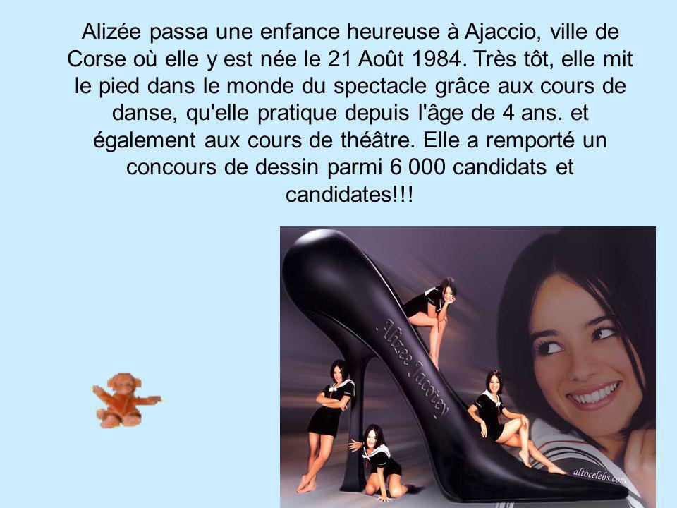 Alizée passa une enfance heureuse à Ajaccio, ville de Corse où elle y est née le 21 Août 1984. Très tôt, elle mit le pied dans le monde du spectacle g