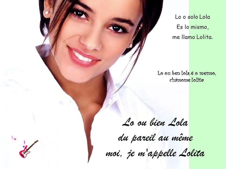 Lo ou bien Lola du pareil au même moi, je m'appelle Lolita Lo ou ben lola, é o mesmo, chámome loliña Lo o solo Lola Es lo mismo, me llamo Lolita.