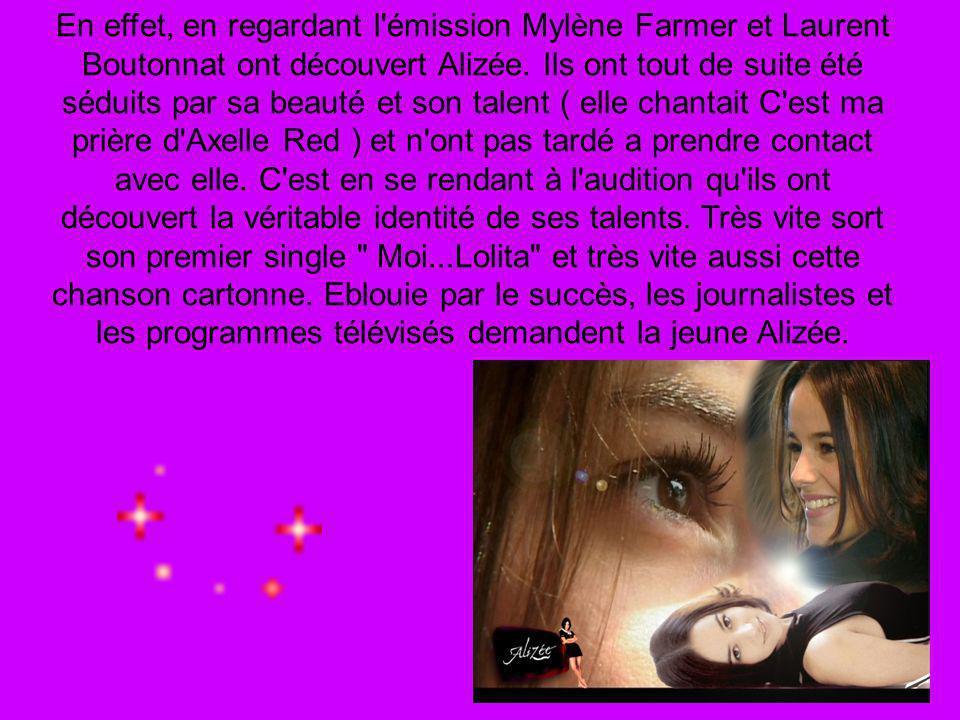 En effet, en regardant l'émission Mylène Farmer et Laurent Boutonnat ont découvert Alizée. Ils ont tout de suite été séduits par sa beauté et son tale