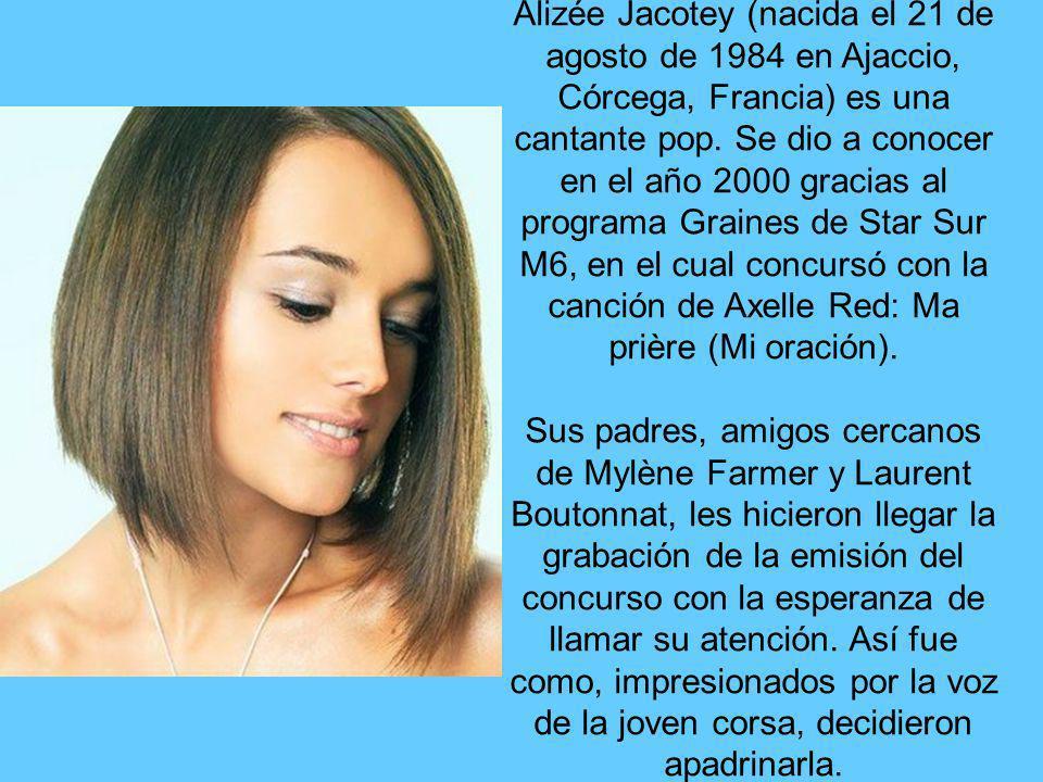 Alizée Jacotey (nacida el 21 de agosto de 1984 en Ajaccio, Córcega, Francia) es una cantante pop. Se dio a conocer en el año 2000 gracias al programa