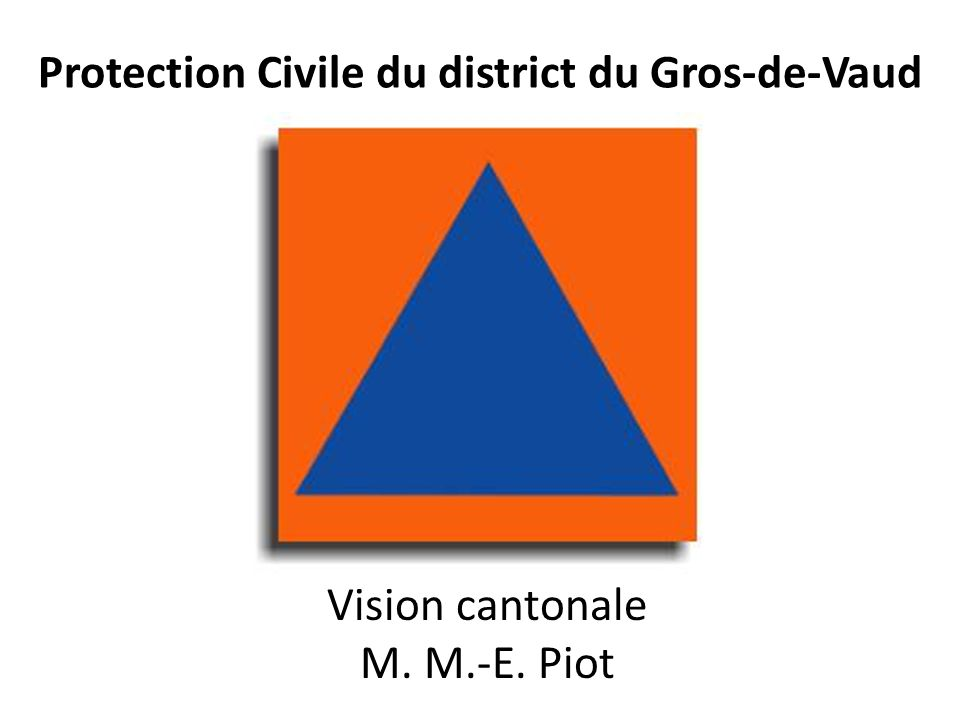 Protection Civile du district du Gros-de-Vaud Vision cantonale M. M.-E. Piot