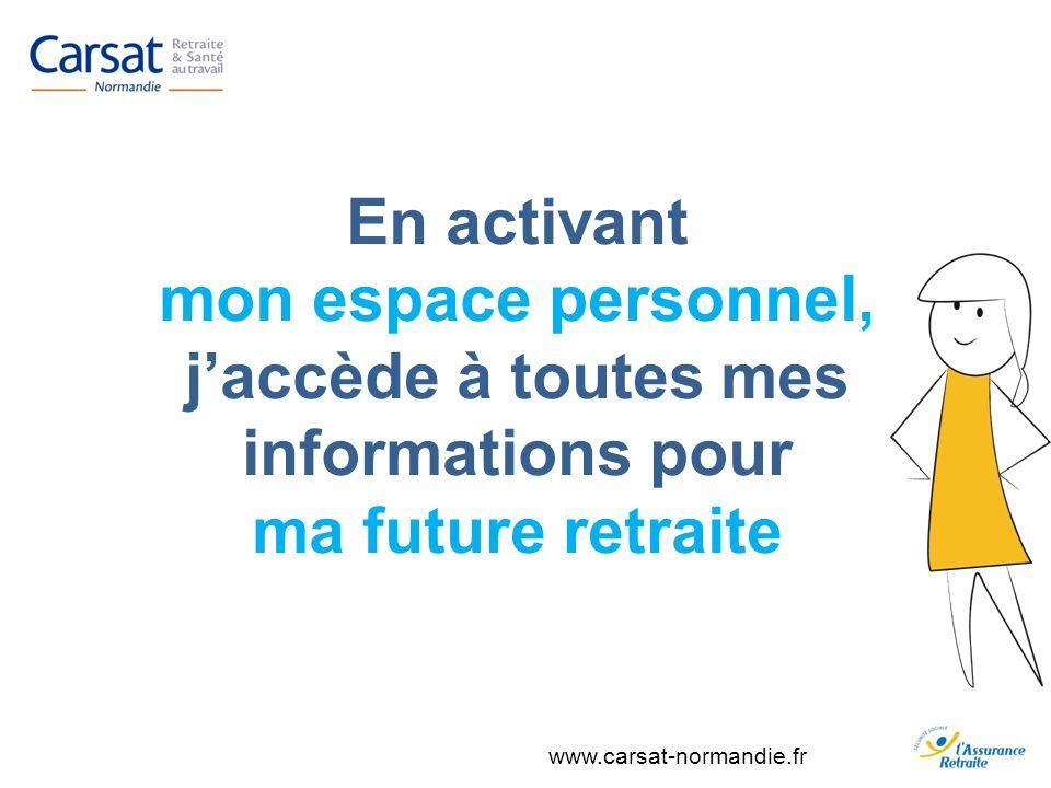 www.carsat-normandie.fr En activant mon espace personnel, jaccède à toutes mes informations pour ma future retraite