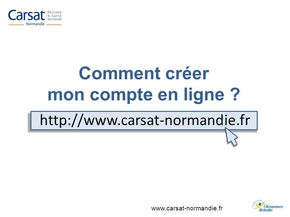 www.carsat-normandie.fr Comment créer mon compte en ligne ? http://www.carsat-normandie.fr