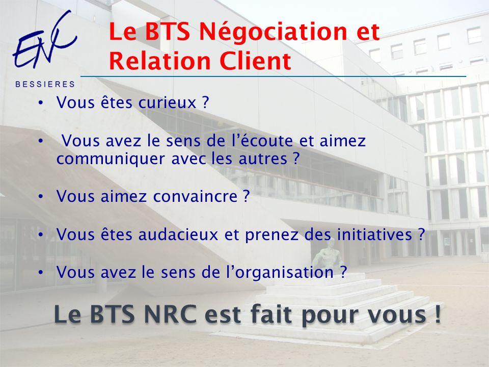 Le BTS Négociation et Relation Client Vous êtes curieux ? Vous avez le sens de lécoute et aimez communiquer avec les autres ? Vous aimez convaincre ?
