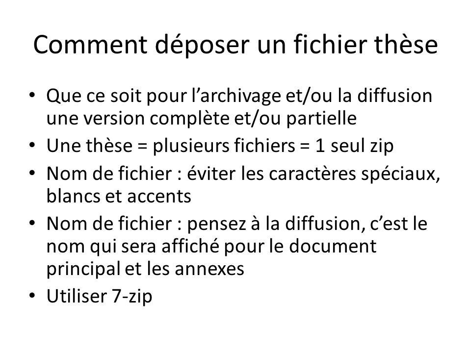 Comment déposer un fichier thèse Que ce soit pour larchivage et/ou la diffusion une version complète et/ou partielle Une thèse = plusieurs fichiers = 1 seul zip Nom de fichier : éviter les caractères spéciaux, blancs et accents Nom de fichier : pensez à la diffusion, cest le nom qui sera affiché pour le document principal et les annexes Utiliser 7-zip