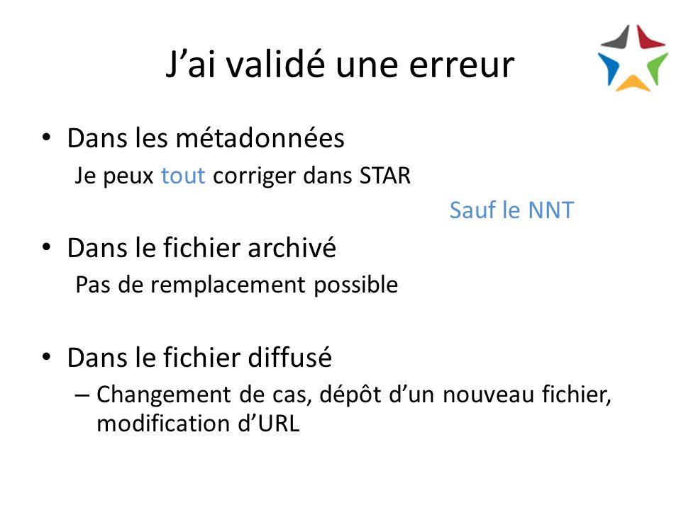 Jai validé une erreur Dans les métadonnées Je peux tout corriger dans STAR Sauf le NNT Dans le fichier archivé Pas de remplacement possible Dans le fichier diffusé – Changement de cas, dépôt dun nouveau fichier, modification dURL
