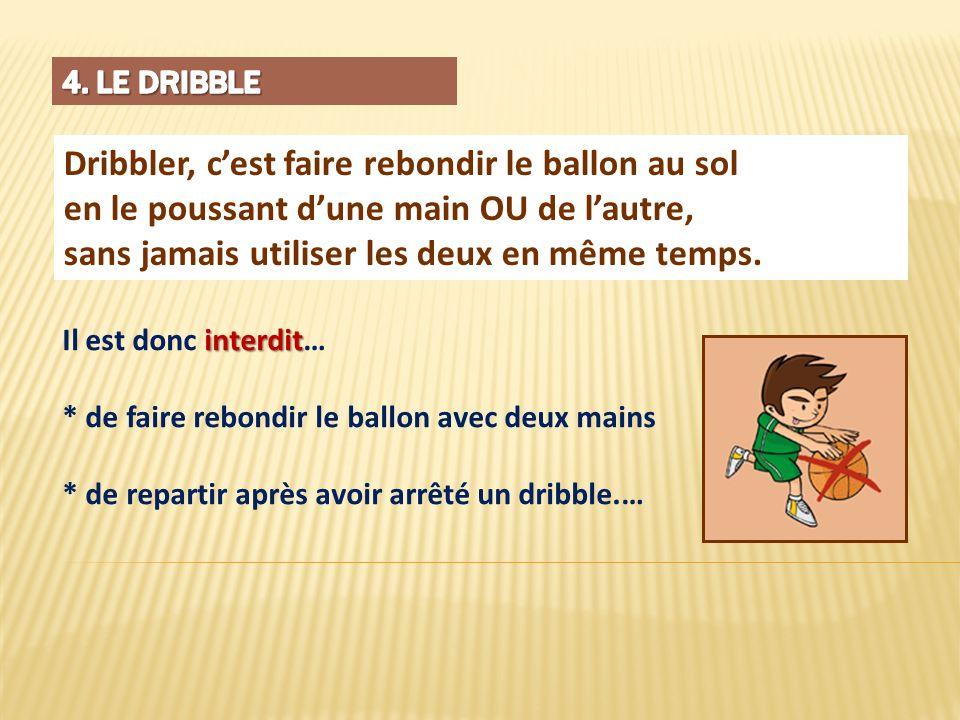 Dribbler, cest faire rebondir le ballon au sol en le poussant dune main OU de lautre, sans jamais utiliser les deux en même temps. interdit Il est don