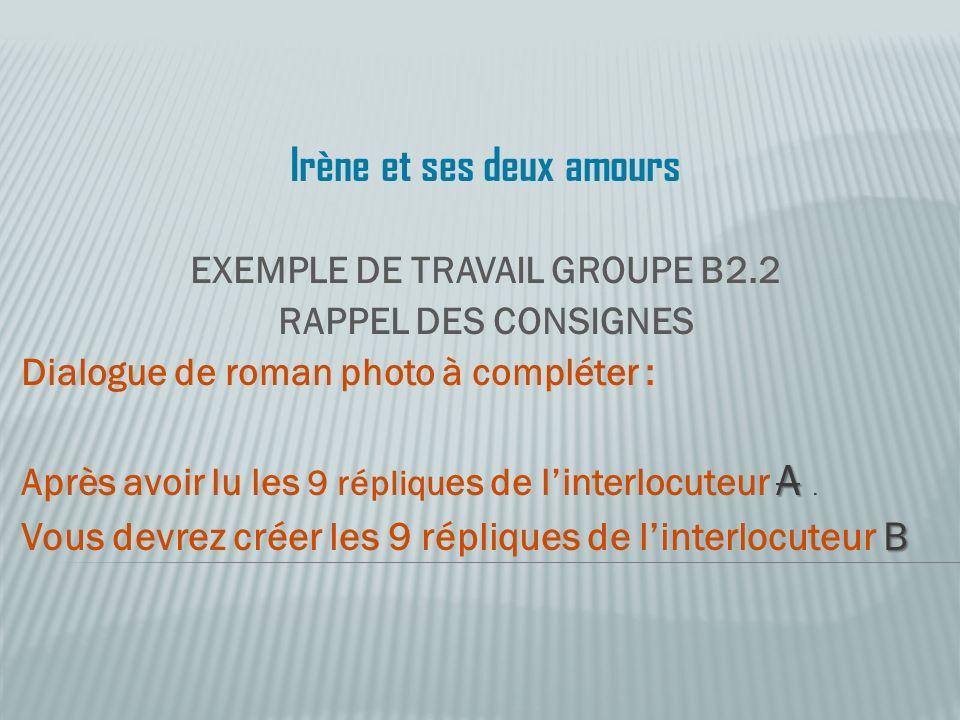 Irène et ses deux amours EXEMPLE DE TRAVAIL GROUPE B2.2 RAPPEL DES CONSIGNES Dialogue de roman photo à compléter : A Après avoir lu les 9 répliqu es de linterlocuteur A.