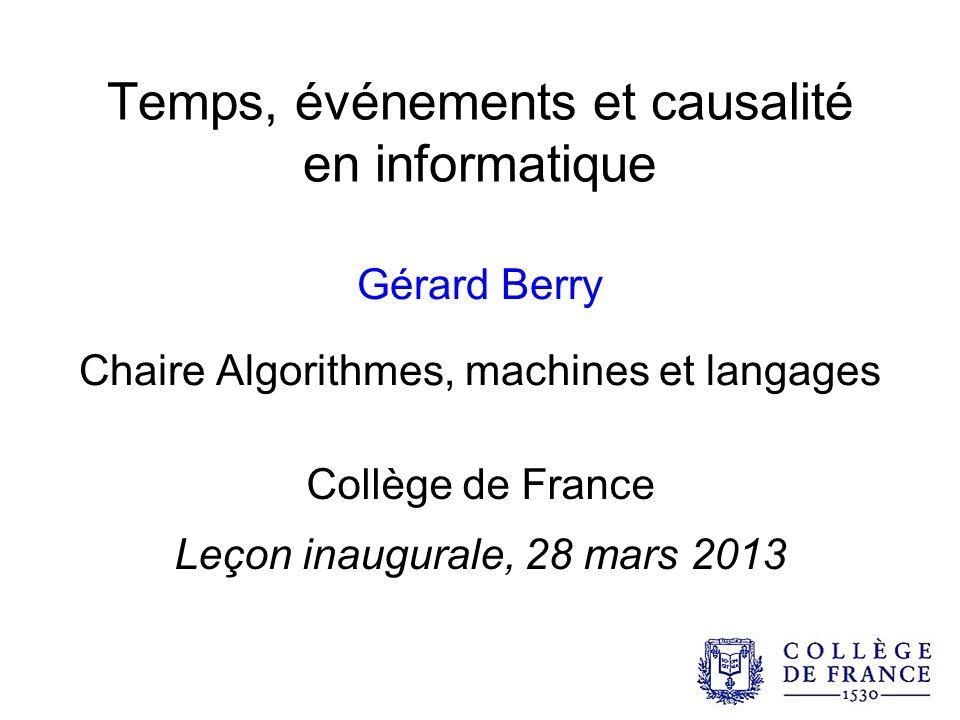 Temps, événements et causalité en informatique Gérard Berry Chaire Algorithmes, machines et langages Collège de France Leçon inaugurale, 28 mars 2013
