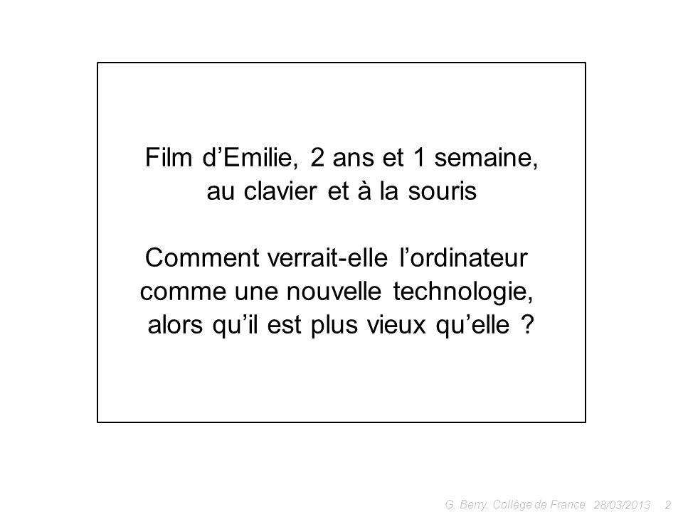28/03/2013 2 G. Berry, Collège de France Film dEmilie, 2 ans et 1 semaine, au clavier et à la souris Comment verrait-elle lordinateur comme une nouvel