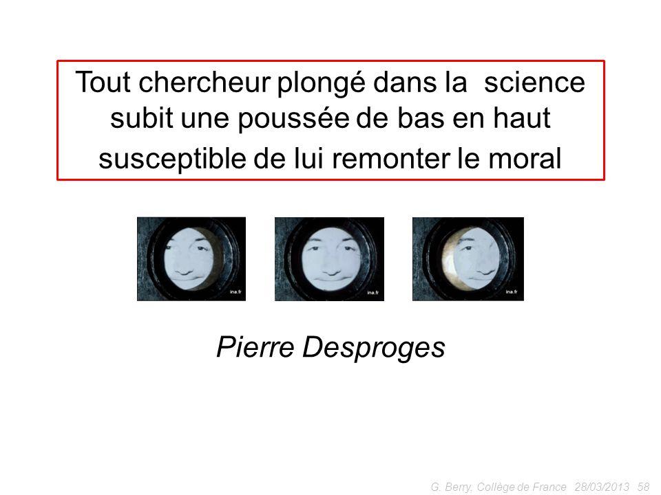 28/03/201358G. Berry, Collège de France Pierre Desproges Tout chercheur plongé dans la science subit une poussée de bas en haut susceptible de lui rem