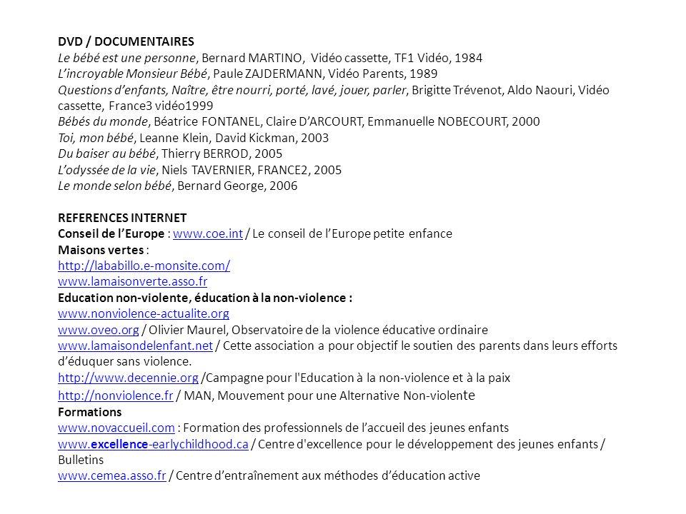 DVD / DOCUMENTAIRES Le bébé est une personne, Bernard MARTINO, Vidéo cassette, TF1 Vidéo, 1984 Lincroyable Monsieur Bébé, Paule ZAJDERMANN, Vidéo Parents, 1989 Questions denfants, Naître, être nourri, porté, lavé, jouer, parler, Brigitte Trévenot, Aldo Naouri, Vidéo cassette, France3 vidéo1999 Bébés du monde, Béatrice FONTANEL, Claire DARCOURT, Emmanuelle NOBECOURT, 2000 Toi, mon bébé, Leanne Klein, David Kickman, 2003 Du baiser au bébé, Thierry BERROD, 2005 Lodyssée de la vie, Niels TAVERNIER, FRANCE2, 2005 Le monde selon bébé, Bernard George, 2006 REFERENCES INTERNET Conseil de lEurope : www.coe.int / Le conseil de lEurope petite enfancewww.coe.int Maisons vertes : http://lababillo.e-monsite.com/ www.lamaisonverte.asso.fr Education non-violente, éducation à la non-violence : www.nonviolence-actualite.org www.oveo.orgwww.oveo.org / Olivier Maurel, Observatoire de la violence éducative ordinaire www.lamaisondelenfant.netwww.lamaisondelenfant.net / Cette association a pour objectif le soutien des parents dans leurs efforts déduquer sans violence.
