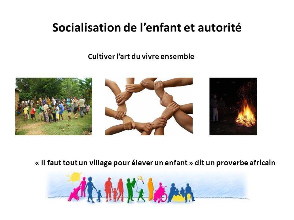Socialisation de lenfant et autorité « Il faut tout un village pour élever un enfant » dit un proverbe africain Cultiver lart du vivre ensemble