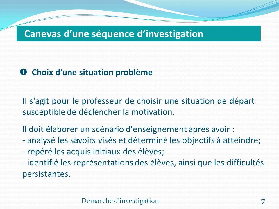 Démarche d investigation 7 Canevas dune séquence dinvestigation Choix dune situation problème Il s agit pour le professeur de choisir une situation de départ susceptible de déclencher la motivation.
