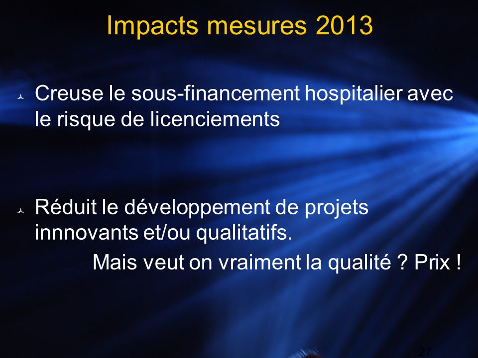 27 Impacts mesures 2013 Creuse le sous-financement hospitalier avec le risque de licenciements Réduit le développement de projets innnovants et/ou qua