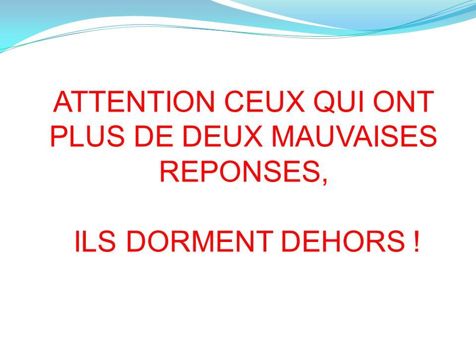 ATTENTION CEUX QUI ONT PLUS DE DEUX MAUVAISES REPONSES, ILS DORMENT DEHORS !