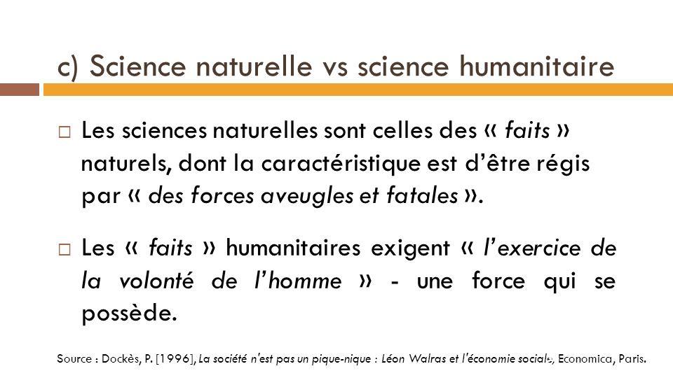 b) Science pure vs science appliquée Léon Walras : « La science pure consiste à étudier en eux-mêmes tous les faits dont le monde est le théâtre pour en formuler les lois » « Elle sapplique à des êtres de raison, fictifs, aisés à concevoir, mais nexistant pas dans la nature, et non pas à des « corps ».