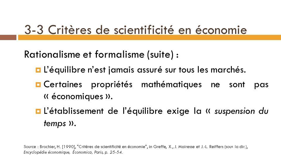 3-3 Critères de scientificité en économie Rationalisme et formalisme (suite) : La théorie de léquilibre général (TEG) est soumise à un travail daxiomatisation depuis 1930 (Cowles Commission).